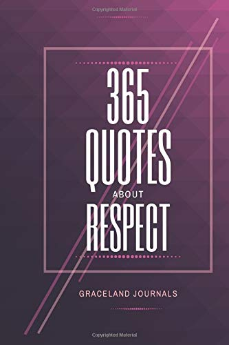 365 Quotes About Respect Graceland Journals: AT-A-GLANCE Quotes Book on Respect, Motivational and Biblical Words on Manners, Core Values, Business and ... Christmas, Reunion, New Year, Thanksgiving.