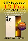 iPhone 13 Pro Complete Guide: The Complete Illustrated, Practical Guide with Tips and Tricks to Maximizing the iPhone 13 Pro