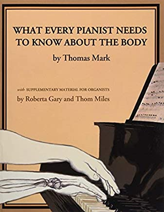 What Every Pianist Needs to Know About the Body by Thomas Carson Mark Roberta Gary Thom Miles(2004-04-01)