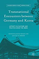 Transnational Encounters between Germany and Korea: Affinity in Culture and Politics Since the 1880s (Palgrave Series in Asian German Studies)