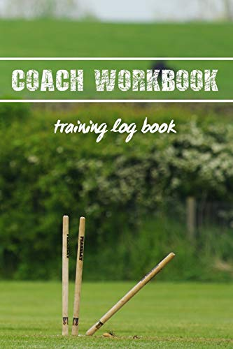 COACH WORKBOOK: TRAINING LOG BOOK | KEEP TRACK OF EVERY DETAIL OF YOUR CRICKET TEAM GAMES | PITCH TEMPLATES FOR MATCH PREPARATION AND ANUAL CALENDAR INCLUDED | FIELD COVER