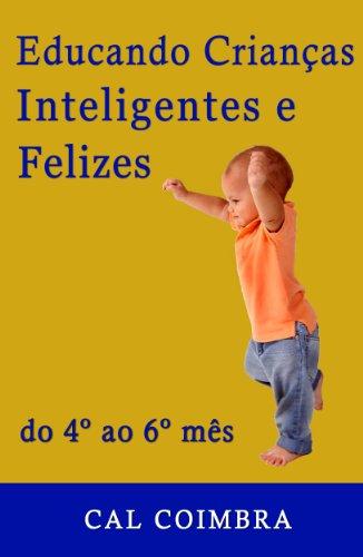 Educando Crianças Inteligentes e Felizes: Cultive a inteligência emocional em seu bebê. O bebê de quatro, cinco e seis meses (Portuguese Edition)