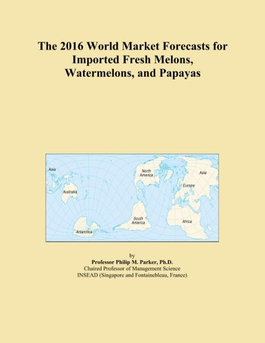The 2016 World Market Forecasts for Imported Fresh Melons, Watermelons, and Papayas