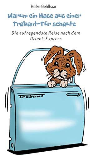 Warum ein Hase aus einer Trabant-Tür schaute: Die aufregendste Reise nach dem Orient-Express