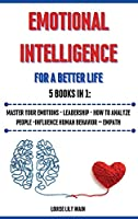 Emotional Intelligence For a Better Life. 5 Books in 1: Master your Emotions - Leadership - How to Analyze People -Influence Human Behavior - Empath