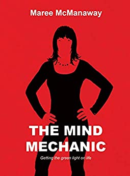 The Mind Mechanic: Getting the green light on life by [Maree McManaway]