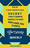 New Copywriting Secrets That Compel People To Buy And Land You Clients Effortlessly Quickly (English Edition)