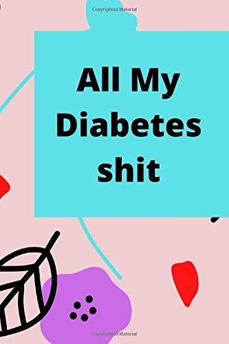 ALL MY DIABETES SHIT: Diabetes Log Book Daily Blood Glucose Record Journal: 2 Years Blood Sugar Level Tracker for Diabetic Health Dairy Organizer