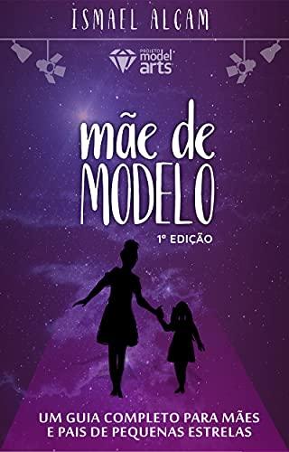 Mãe de modelo : Um guia completo para mães e pais de pequenas estrelas