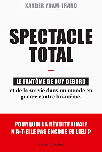 Spectacle Total: Le fantôme de Guy Debord et de la survie dans un monde en guerre contre lui-même. (French Edition)