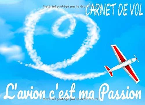 Carnet de vol l'avion c'est ma passion: Carnet de vol pilote, pour pilote professionnel ou amateur, journal de bord et suivi de vol ULM pour, avion, ... ballon, conforme EASA, DGAC, PPL, LAPL, FFA