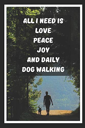 All I Need Is Love Peace Joy And Daily Dog Walking: Themed Novelty Lined Notebook / Journal To Write In Perfect Gift Item (6 x 9 inches)