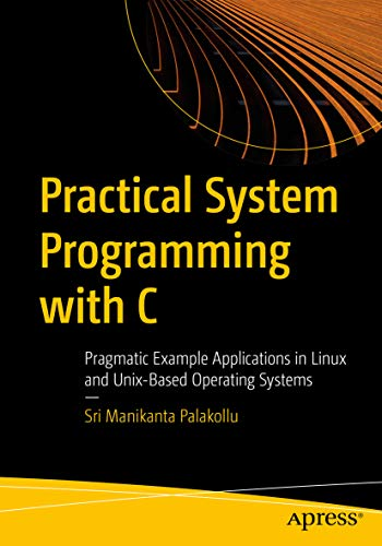 Practical System Programming with C: Pragmatic Example Applications in Linux and Unix-Based Operating Systems (English Edition)