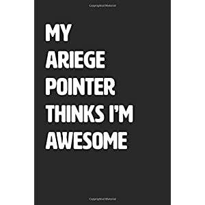 My Ariege Pointer Thinks I'm Awesome: Blank Lined Journal / Notebook 35
