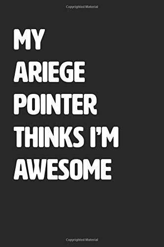 My Ariege Pointer Thinks I'm Awesome: Blank Lined Journal / Notebook 1