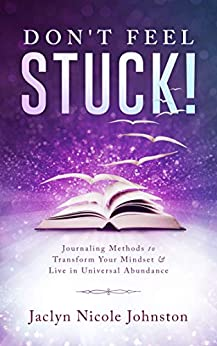 Don't Feel Stuck!: Journaling Methods to Transform Your Mindset & Live in Universal Abundance by [Jaclyn Johnston, Ivailo Nikolov, Melis Therrien]
