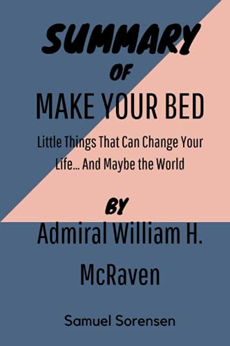 SUMMARY OF MAKE YOUR BED By Admiral William H. McRaven: Little Things That Can Change Your Life… And Maybe the World