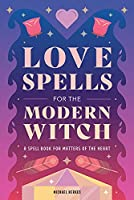 Love Spells for the Modern Witch: A Spell Book for Matters of the Heart