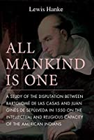 All Mankind Is One: A Study of the Disputation Between Bartolome De Las Casas and Juan Gines De Sepulveda in 1550 on the Intellectual and Religious
