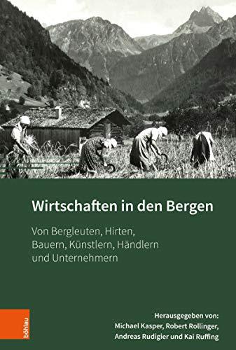 Wirtschaften in den Bergen: Von Bergleuten, Hirten, Bauern, Künstlern, Händlern und...