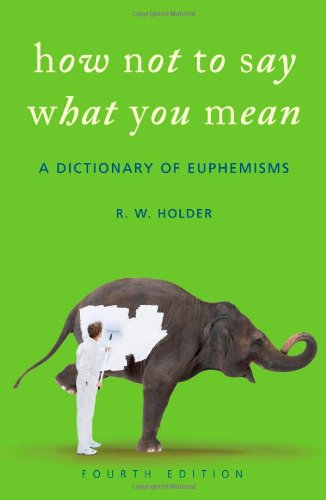 How Not To Say What You Mean: A Dictionary of Euphemisms