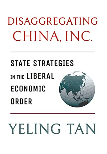 Disaggregating China, Inc.: State Strategies in the Liberal Economic Order (Cornell Studies in Political Economy)