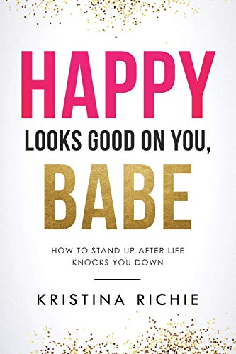 Book: Happy Looks Good on You, Babe - How to Stand Up After Life Knocks You Down by Kristina Richie