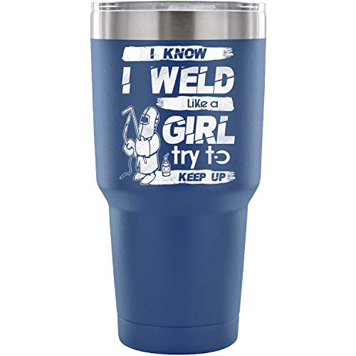 I Know I Weld Like A Girl Stainless Steel Vacuum Insulated 30 oz Water & Coffee Cup...