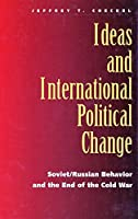 Ideas and International Political Change: Soviet/Russian Behavior and the End of the Cold War