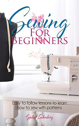SEWING FOR BEGINNERS: Easy to follow lessons to learn how to sew with patterns (English Edition)