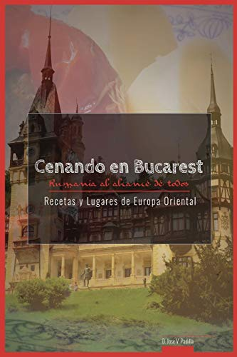 Cenando en Bucarest. Rumania: Rumania al alcance de todos: Volume 4 (Recetas y Lugares de Europa Oriental)