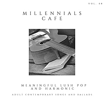 Millennials Cafe - Meaningful Lush Pop And Harmonic Adult Contemporary Songs And Ballads, Vol. 08