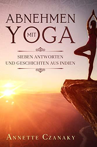 Abnehmen mit Yoga: Sieben Antworten und Geschichten aus Indien (German Edition)