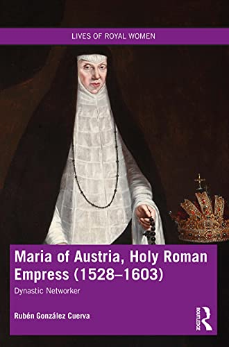 Maria of Austria, Holy Roman Empress (1528-1603): Dynastic Networker (Lives of Royal Women) (English Edition)