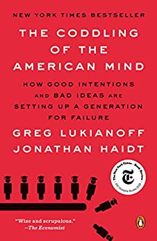 The Coddling of the American Mind: How Good Intentions and Bad Ideas Are Setting Up a Generation for Failure by [Greg Lukianoff, Jonathan Haidt]