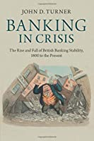 Banking in Crisis: The Rise and Fall of British Banking Stability, 1800 to the Present (Cambridge Studies in Economic History - Second Series) by John D. Turner(2014-08-29)