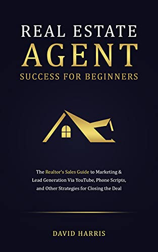 Real Estate Agent Success for Beginners: The Realtor's Sales Guide to Marketing & Lead Generation via YouTube, Phone Scripts, and Other Strategies for Closing the Deal (English Edition)