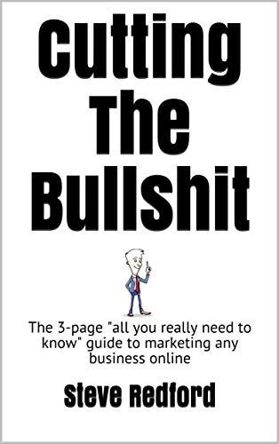 """Cutting The Bullshit : The 3-page \""""all you really need to know\"""" guide to marketing any business online (English Edition)"""