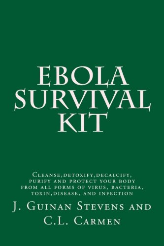 Ebola Survival Kit: Cleanse, detoxify, decalcify, purify and protect your body from all forms of virus, bacteria, toxin, disease, and infection