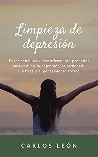 LIMPIEZA DE DEPRESIÓN. Pasos sencillos y científicamente probados para reducir la depresión, la ansiedad, el estrés y el pensamiento tóxico.