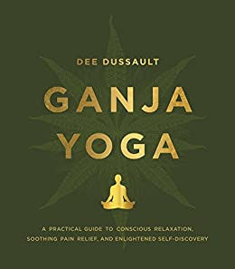 Ganja Yoga: A Practical Guide to Conscious Relaxation, Soothing Pain Relief, and Enlightened Self-Discovery by [Dee Dussault, Georgia Bardi]