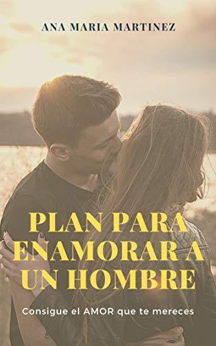 Plan para Enamorar a un Hombre: Consigue el AMOR que te mereces