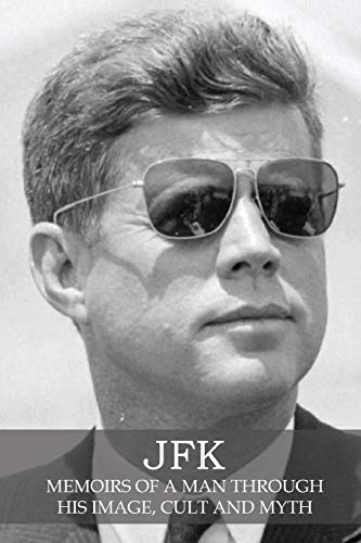 JFK: Memoirs of a Man Through His Image, Cult and Myth