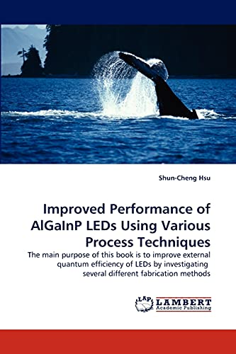 Improved Performance of AlGaInP LEDs Using Various Process Techniques: The main purpose of this book is to improve external quantum efficiency of LEDs ... several different fabrication methods