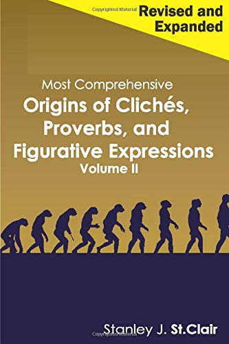 Most Comprehensive Origins of Cliches, Proverbs and Figurative Expressions Volume II: Revised and...