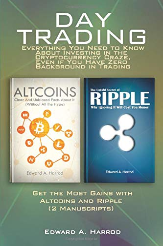 Day Trading: Everything You Need to Know About Investing in the Cryptocurrency: Craze, Even if You Have Zero Background in Trading: Get the Most Gains with Altcoins and Ripple (2 Manuscripts)
