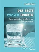 Das beste Wasser trinken: Wasser kann nicht neu erfunden werden, nur die Art es zu trinken