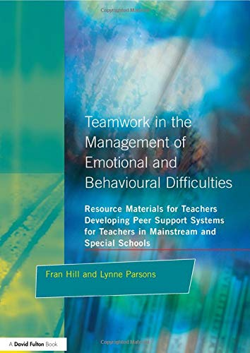 Teamwork in the Management of Emotional and Behavioural Difficulties: Developing Peer Support Systems for Teachers in Mainstream and Special Schools (Resource Materials for Teachers Series)
