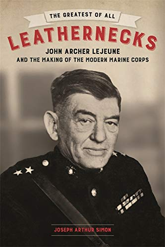 The Greatest of All Leathernecks: John Archer Lejeune and the Making of the Modern Marine Corps