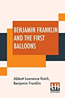 Benjamin Franklin And The First Balloons: From The Proceedings Of The American Antiquarian Society, Volume XVIII